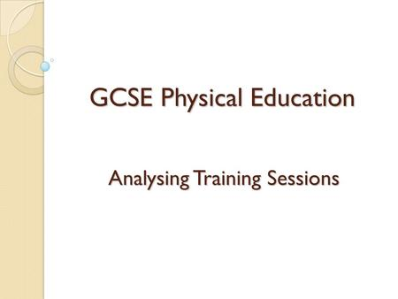 GCSE Physical Education Analysing Training Sessions.