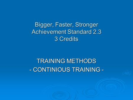 Bigger, Faster, Stronger Achievement Standard 2.3 3 Credits TRAINING METHODS - CONTINIOUS TRAINING -