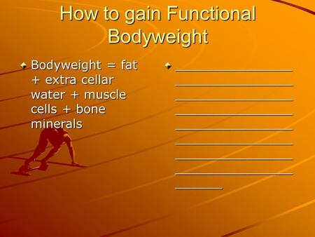 How to gain Functional Bodyweight Bodyweight = fat + extra cellar water + muscle cells + bone minerals _______________ _______________ _______________.