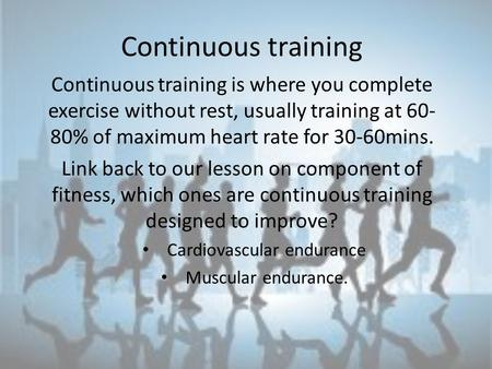 Continuous training Continuous training is where you complete exercise without rest, usually training at 60- 80% of maximum heart rate for 30-60mins. Link.