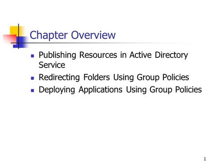 1 Chapter Overview Publishing Resources in Active Directory Service Redirecting Folders Using Group Policies Deploying Applications Using Group Policies.