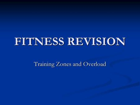 FITNESS REVISION Training Zones and Overload. How do we know we are working hard enough? TRAINING ZONE BY KEEPING OUR HEART-RATE WITHIN OUR TRAINING ZONE.