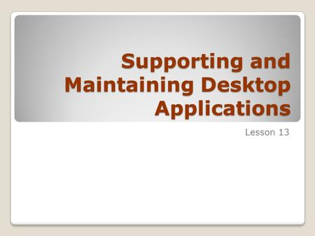 Supporting and Maintaining Desktop Applications Lesson 13.