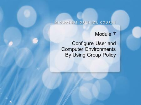 Module 7 Configure User and Computer Environments By Using Group Policy.