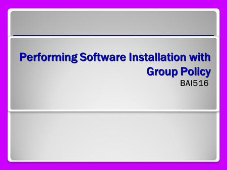 Performing Software Installation with Group Policy BAI516.