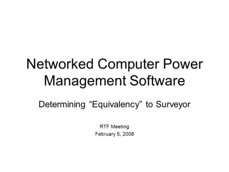 "Networked Computer Power Management Software Determining ""Equivalency"" to Surveyor RTF Meeting February 5, 2008."