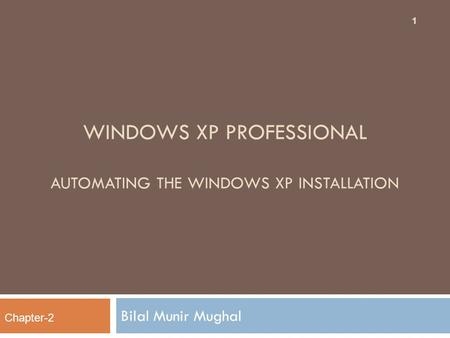 WINDOWS XP PROFESSIONAL AUTOMATING THE WINDOWS XP INSTALLATION Bilal Munir Mughal Chapter-2 1.