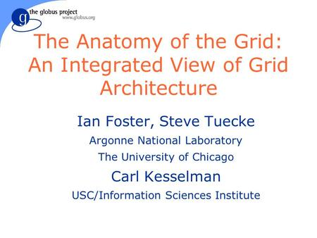 The Anatomy of the Grid: An Integrated View of Grid Architecture Ian Foster, Steve Tuecke Argonne National Laboratory The University of Chicago Carl Kesselman.