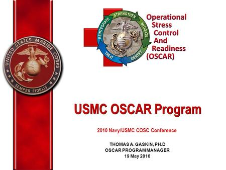 THOMAS A. GASKIN, PH.D OSCAR PROGRAM MANAGER 19 May 2010 USMC OSCAR Program 2010 Navy/USMC COSC Conference.