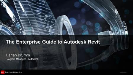 © 2012 Autodesk The Enterprise Guide to Autodesk Revit Harlan Brumm Program Manager - Autodesk.