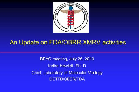 An Update on FDA/OBRR XMRV activities BPAC meeting, July 26, 2010 Indira Hewlett, Ph. D Chief, Laboratory of Molecular Virology DETTD/CBER/FDA.