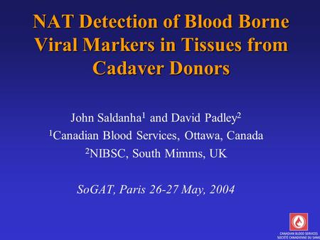 NAT Detection of Blood Borne Viral Markers in Tissues from Cadaver Donors John Saldanha 1 and David Padley 2 1 Canadian Blood Services, Ottawa, Canada.