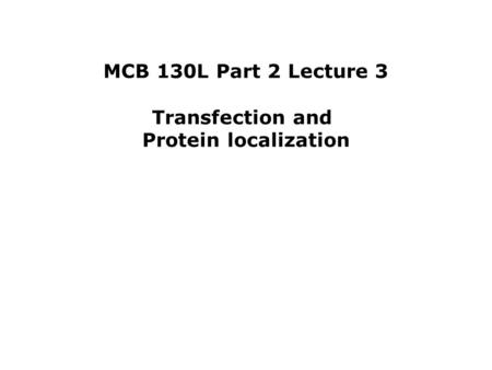 MCB 130L Part 2 Lecture 3 Transfection and Protein localization.