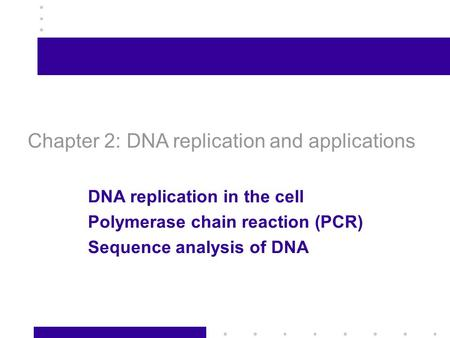 1 Chapter 2: DNA replication and applications DNA replication in the cell Polymerase chain reaction (PCR) Sequence analysis of DNA.