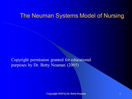 Copyright 2005 by Dr. Betty Neuman1 The Neuman Systems Model of Nursing Copyright permission granted for educational purposes by Dr. Betty Neuman (2005)