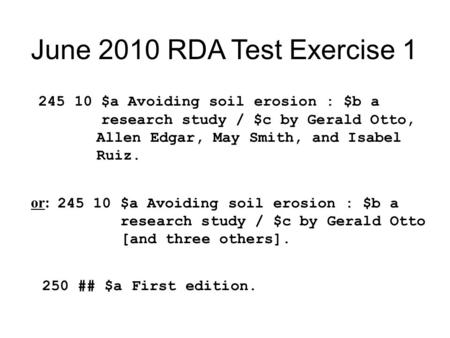 June 2010 RDA Test Exercise 1 245 10 $a Avoiding soil erosion : $b a research study / $c by Gerald Otto, Allen Edgar, May Smith, and Isabel Ruiz. or: 245.