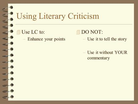 Using Literary Criticism 4 Use LC to: –Enhance your points 4 DO NOT: –Use it to tell the story –Use it without YOUR commentary.