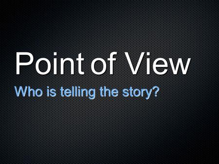Point of View Who is telling the story?. Point of view tells us the NARRATIVE FOCUS of the story Narrative Focus - The character around whom the story.
