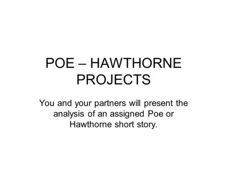 POE – HAWTHORNE PROJECTS You and your partners will present the analysis of an assigned Poe or Hawthorne short story.