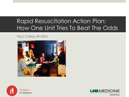 Paul Clarke, RN BSN Rapid Resuscitation Action Plan: How One Unit Tries To Beat The Odds.