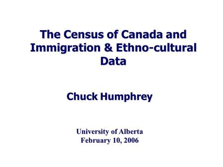 The Census of Canada and Immigration & Ethno-cultural Data Chuck Humphrey University of Alberta February 10, 2006.