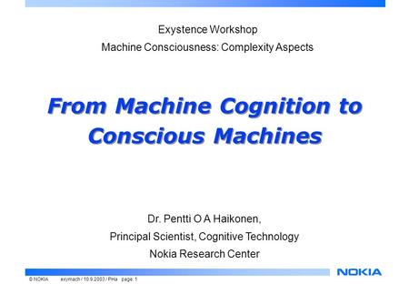© NOKIAexymach / 10.9.2003 / PHa page: 1 From Machine Cognition to Conscious Machines Dr. Pentti O A Haikonen, Principal Scientist, Cognitive Technology.
