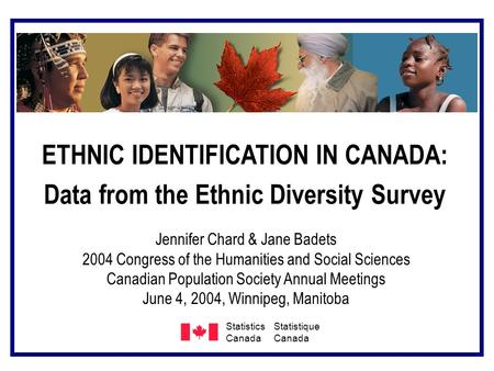 Statistics Canada Statistique Canada ETHNIC IDENTIFICATION IN CANADA: Data from the Ethnic Diversity Survey Jennifer Chard & Jane Badets 2004 Congress.