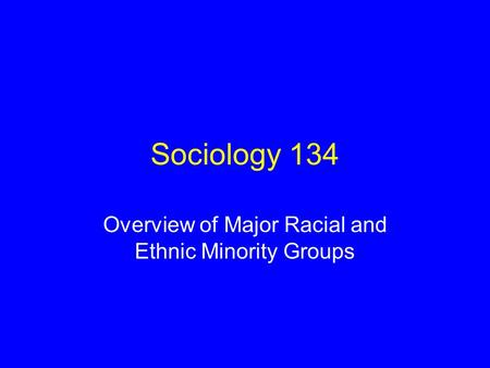Sociology 134 Overview of Major Racial and Ethnic Minority Groups.