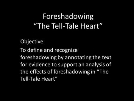 "Foreshadowing ""The Tell-Tale Heart"" Objective: To define and recognize foreshadowing by annotating the text for evidence to support an analysis of the."