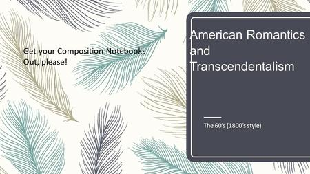 American Romantics and Transcendentalism The 60's (1800's style) Get your Composition Notebooks Out, please!