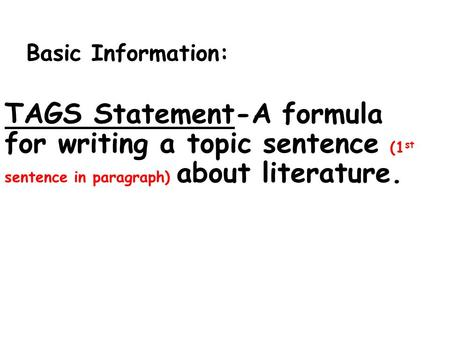 Basic Information: TAGS Statement-A formula for writing a topic sentence (1 st sentence in paragraph) about literature.
