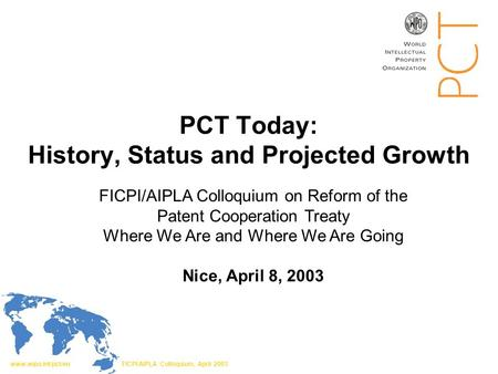 Www.wipo.int/pct/en FICPI/AIPLA Colloquium, April 2003 PCT Today: History, Status and Projected Growth FICPI/AIPLA Colloquium on Reform of the Patent Cooperation.