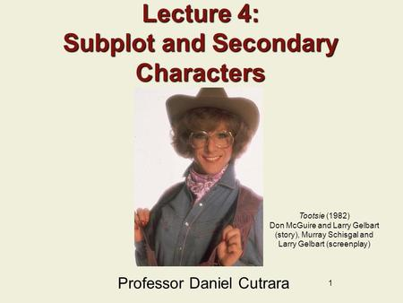 1 Lecture 4: Subplot and Secondary Characters Professor Daniel Cutrara Tootsie (1982) Don McGuire and Larry Gelbart (story), Murray Schisgal and Larry.