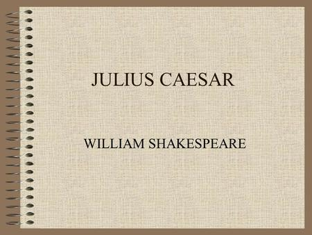 JULIUS CAESAR WILLIAM SHAKESPEARE Conflicts in the Play Conspirators' struggle against Caesar and against the institution of king. Antony and his supporters'