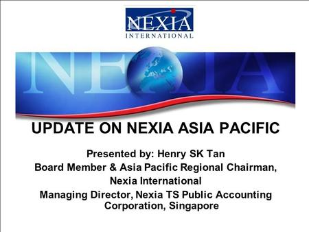 UPDATE ON NEXIA ASIA PACIFIC Presented by: Henry SK Tan Board Member & Asia Pacific Regional Chairman, Nexia International Managing Director, Nexia TS.