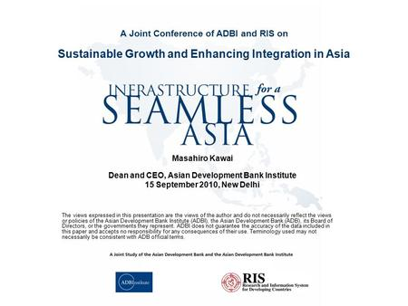 Masahiro Kawai Dean and CEO, Asian Development Bank Institute 15 September 2010, New Delhi Sustainable Growth and Enhancing Integration in Asia A Joint.