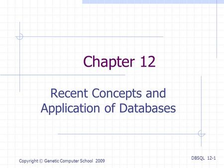 DBSQL 12-1 Copyright © Genetic Computer School 2009 Chapter 12 Recent Concepts and Application of Databases.