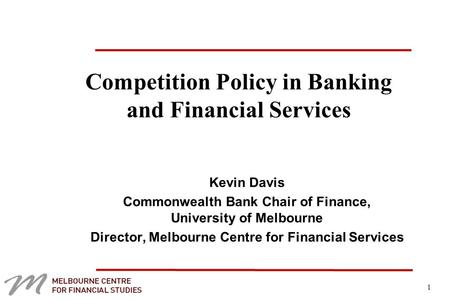 1 Competition Policy in Banking and Financial Services Kevin Davis Commonwealth Bank Chair of Finance, University of Melbourne Director, Melbourne Centre.