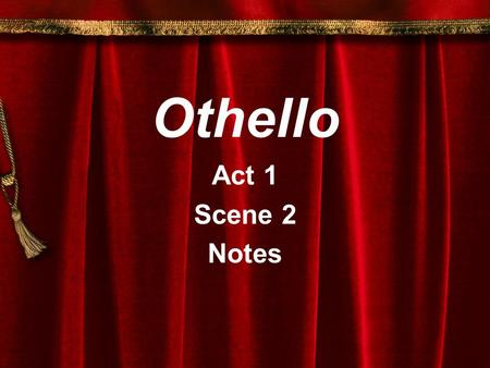 Othello Act 1 Scene 2 Notes. Notes - Act 1, Scene 2 Setting: Venice Characters:Iago Othello Michael Cassio Roderigo Brabantio.