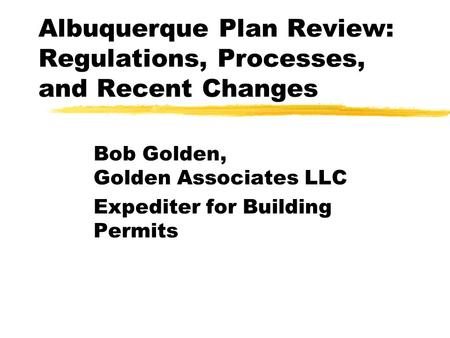 Albuquerque Plan Review: Regulations, Processes, and Recent Changes Bob Golden, Golden Associates LLC Expediter for Building Permits This presentation.