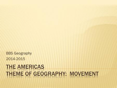 "BBS Geography 2014-2015  <strong>Warm</strong> Up  Define ""Movement"" and provide one example that you think is specific to the Americas (North, Central, and South America)"