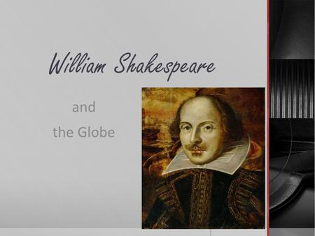William Shakespeare and the Globe. William Shakespeare's Life  Greatest writer in the English language  Greatest play writer of all time  Few known.