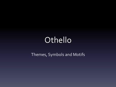 Othello Themes, Symbols and Motifs. Themes Theme vs. Subject: Subject is a topic which acts as a foundation for a literary work while a theme is an opinion.