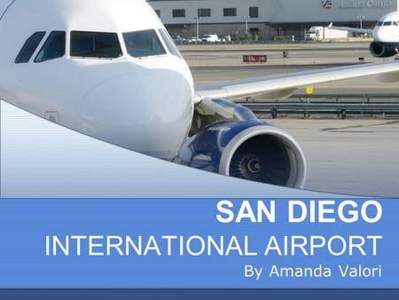 SAN DIEGO INTERNATIONAL AIRPORT By Amanda Valori.