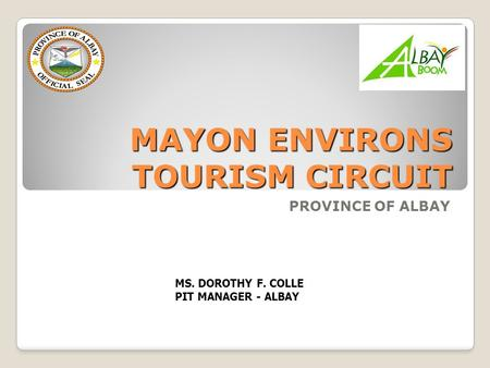 MAYON ENVIRONS TOURISM CIRCUIT PROVINCE OF ALBAY MS. DOROTHY F. COLLE PIT MANAGER - ALBAY.