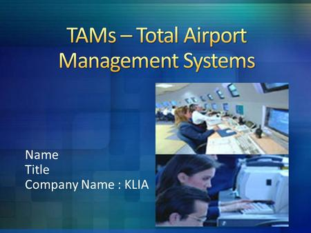 Name Title Company Name : KLIA. TAMs is a sophisticated computerized system. TAMs interfaces and integrates the majority of electronic information within.