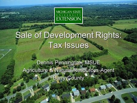 Sale of Development Rights: Tax Issues Dennis Pennington, MSUE Agriculture & Natural Resources Agent Barry County.