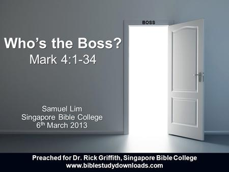 Who's the Boss? Mark 4:1-34 Samuel Lim Singapore Bible College 6 th March 2013 BOSS Preached for Dr. Rick Griffith, Singapore Bible College www.biblestudydownloads.com.
