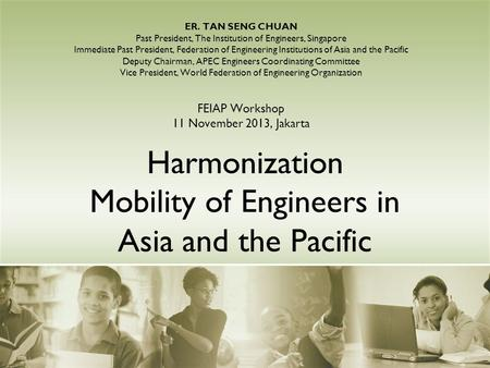 Harmonization Mobility of Engineers in Asia and the Pacific ER. TAN SENG CHUAN Past President, The Institution of Engineers, Singapore Immediate Past President,