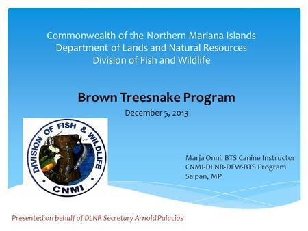 Commonwealth of the Northern Mariana Islands Department of Lands and Natural Resources Division of Fish and Wildlife Brown Treesnake Program December.